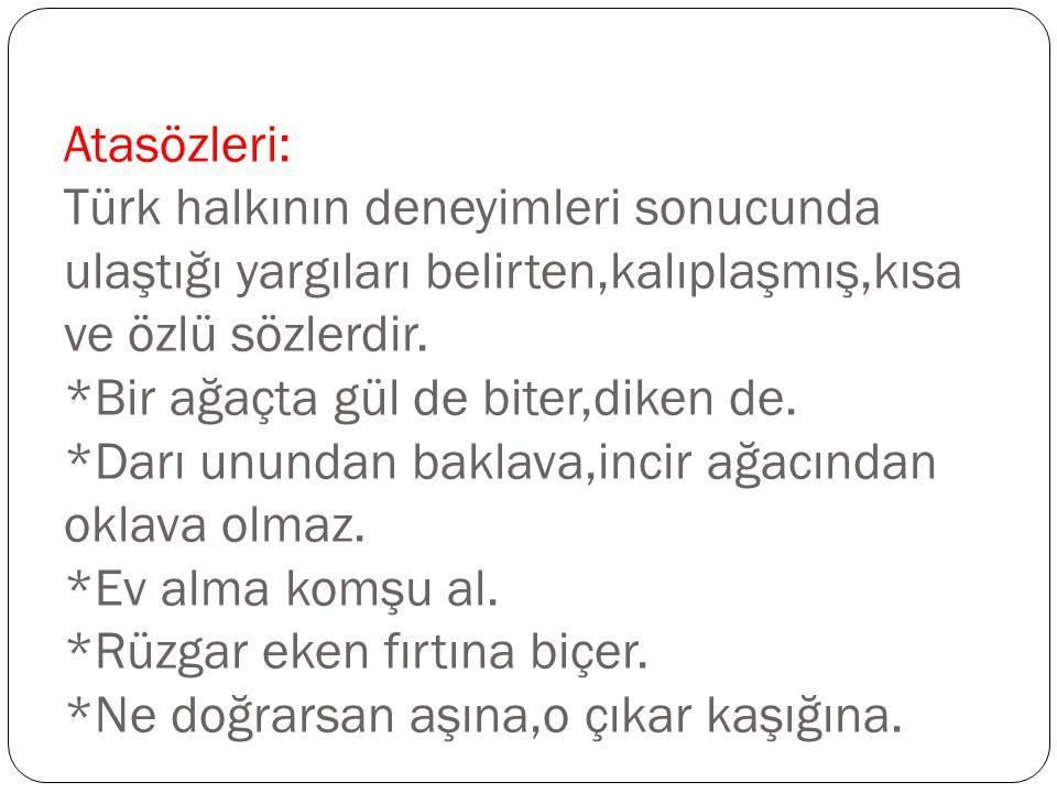 Atasözleri: Türk halkının deneyimleri sonucunda ulaştığı yargıları belirten,kalıplaşmış,kısa ve özlü sözlerdir. *Bir ağaçta gül de biter,diken de. *Da