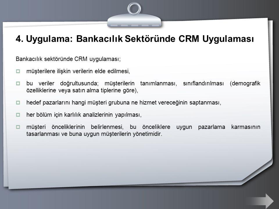 4. Uygulama: Bankacılık Sektöründe CRM Uygulaması Bankacılık sektöründe CRM uygulaması;  müşterilere ilişkin verilerin elde edilmesi,  bu veriler do