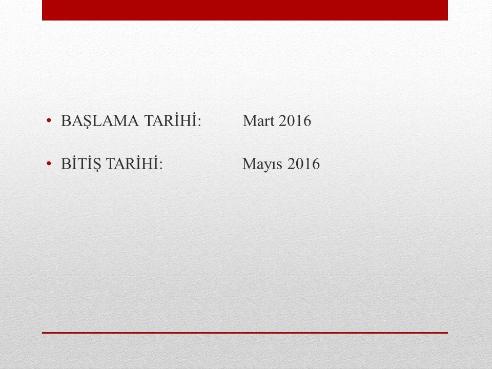 BAŞLAMA TARİHİ:Mart 2016 BİTİŞ TARİHİ: Mayıs 2016