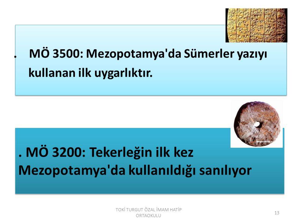 . MÖ 3500: Mezopotamya'da Sümerler yazıyı kullanan ilk uygarlıktır.. MÖ 3200: Tekerleğin ilk kez Mezopotamya'da kullanıldığı sanılıyor. MÖ 3200: Teker