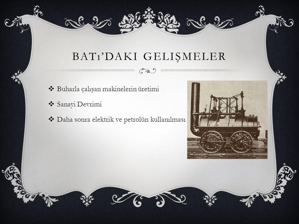 BATı'DAKI GELIŞMELER  Buharla çalışan makinelerin üretimi  Sanayi Devrimi  Daha sonra elektrik ve petrolün kullanılması