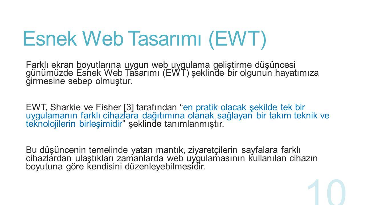 Esnek Web Tasarımı (EWT) EWT, HTML ve CSS3 medya sorgularının kullanımıyla bir web sayfası üzerindeki içerik elemanlarının sunum yapılan cihazın boyutuna göre gizlenmesi, yeniden boyutlanması veya farklı bir noktaya taşınması ile gerçekleştirilmektedir.