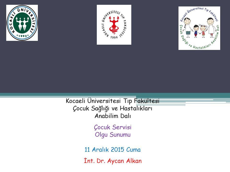 Kocaeli Üniversitesi Tıp Fakültesi Çocuk Sağlığı ve Hastalıkları Anabilim Dalı Çocuk Servisi Olgu Sunumu 11 Aralık 2015 Cuma İnt. Dr. Aycan Alkan