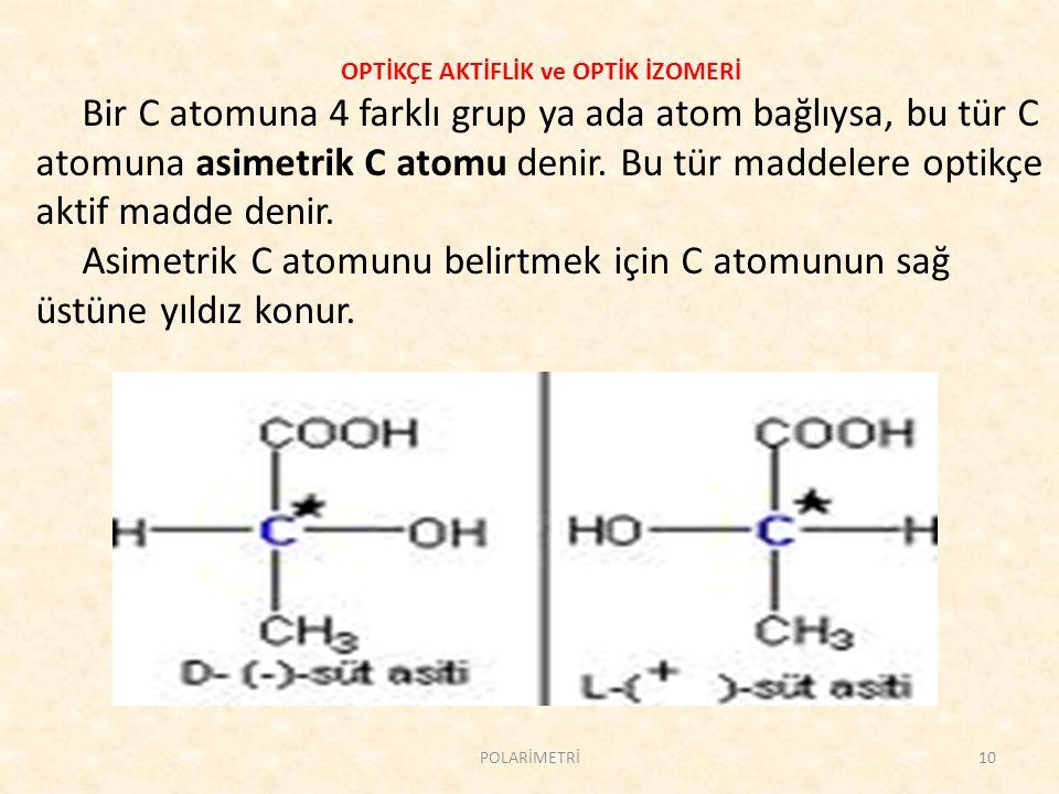 OPTİKÇE AKTİFLİK ve OPTİK İZOMERİ Bir C atomuna 4 farklı grup ya ada atom bağlıysa, bu tür C atomuna asimetrik C atomu denir. Bu tür maddelere optikçe
