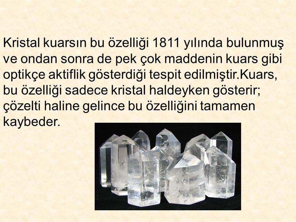 Kristal kuarsın bu özelliği 1811 yılında bulunmuş ve ondan sonra de pek çok maddenin kuars gibi optikçe aktiflik gösterdiği tespit edilmiştir.Kuars, b