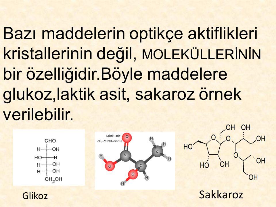 Bazı maddelerin optikçe aktiflikleri kristallerinin değil, MOLEKÜLLERİNİN bir özelliğidir.Böyle maddelere glukoz,laktik asit, sakaroz örnek verilebili