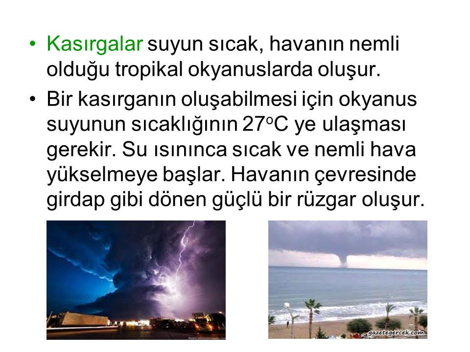 Kasırgalar suyun sıcak, havanın nemli olduğu tropikal okyanuslarda oluşur. Bir kasırganın oluşabilmesi için okyanus suyunun sıcaklığının 27 o C ye ula