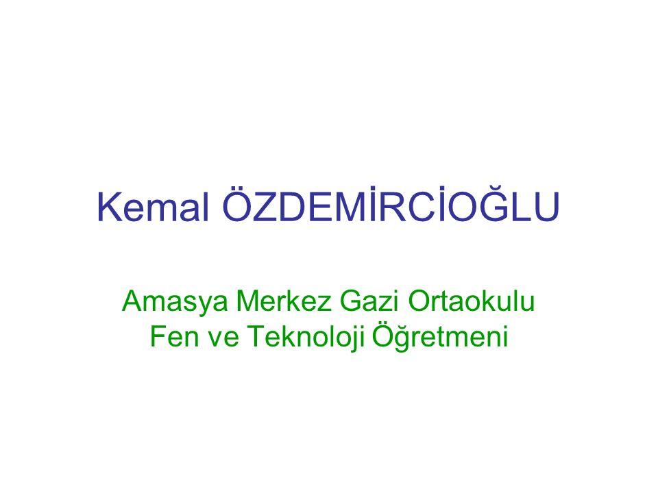 Kemal ÖZDEMİRCİOĞLU Amasya Merkez Gazi Ortaokulu Fen ve Teknoloji Öğretmeni