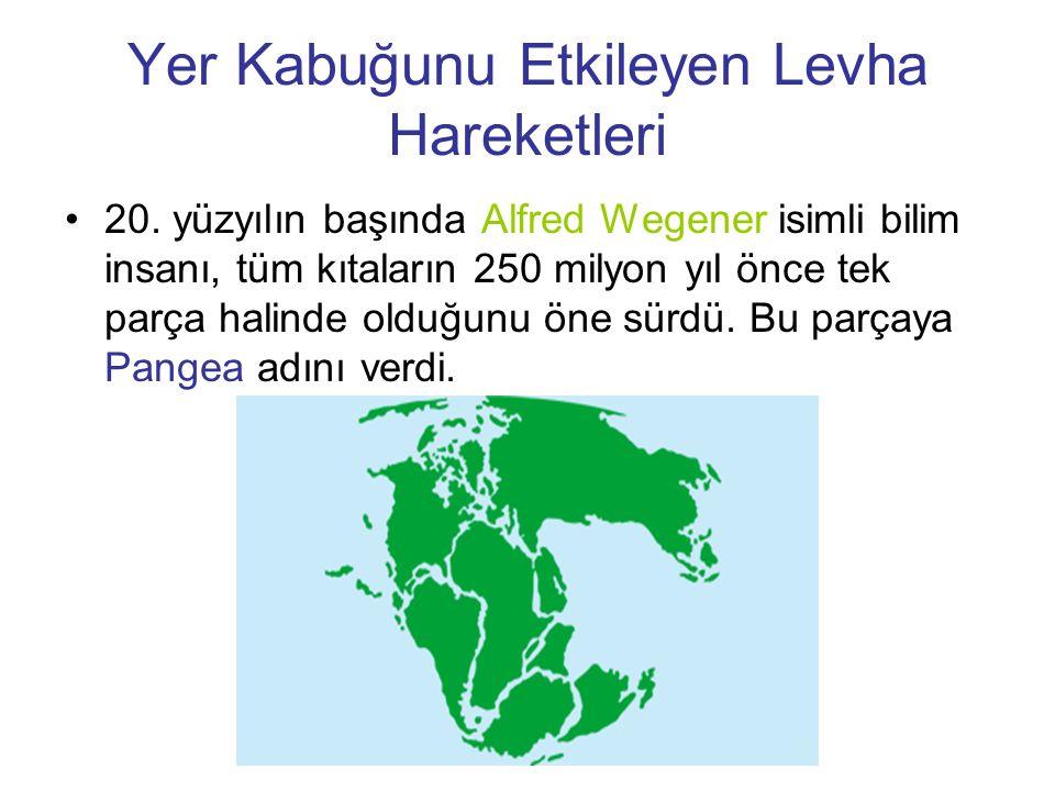 Yer Kabuğunu Etkileyen Levha Hareketleri 20. yüzyılın başında Alfred Wegener isimli bilim insanı, tüm kıtaların 250 milyon yıl önce tek parça halinde