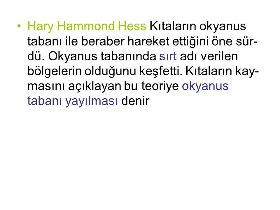Hary Hammond Hess Kıtaların okyanus tabanı ile beraber hareket ettiğini öne sür- dü. Okyanus tabanında sırt adı verilen bölgelerin olduğunu keşfetti.