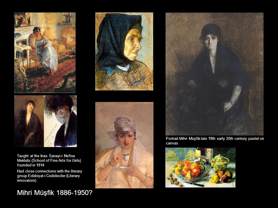 Mihri Müşfik 1886-1950? Taught at the Inas Sanayi-i Nefise Mektebi (School of Fine Arts for Girls) founded in 1914 Had close connections with the lite