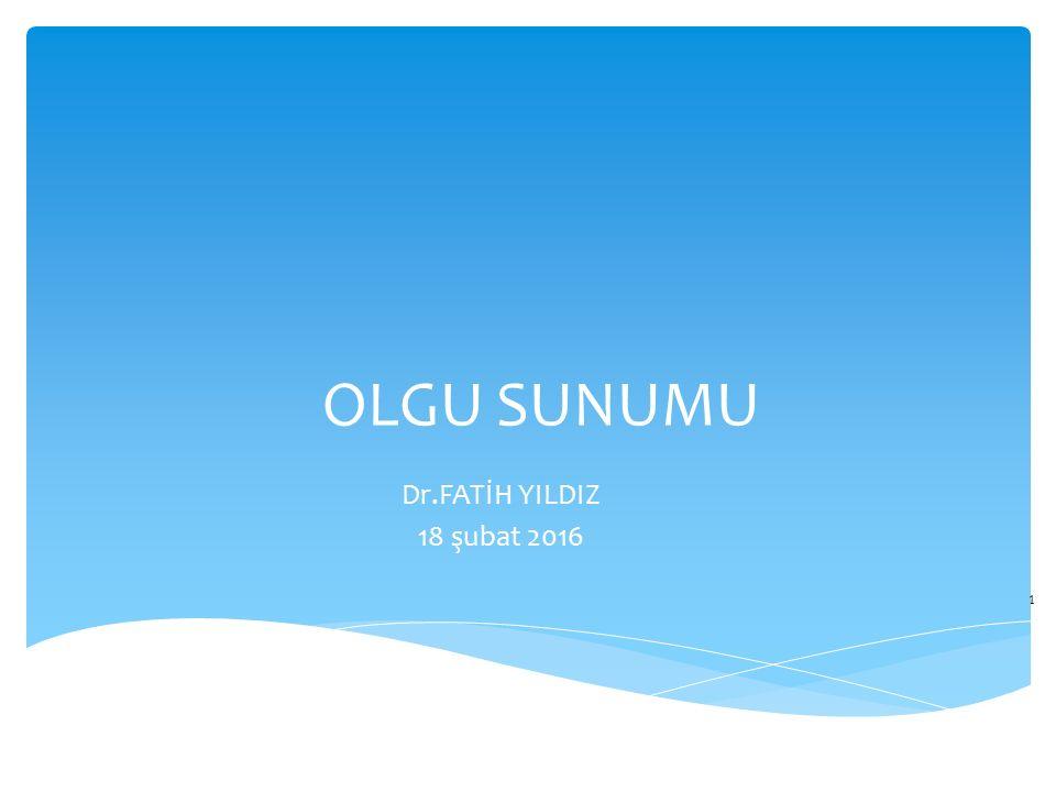 OLGU SUNUMU Dr.FATİH YILDIZ 18 şubat 2016 1