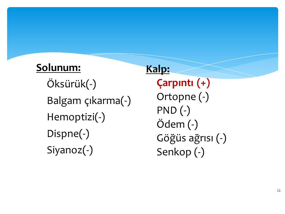 15 Solunum: Öksürük(-) Balgam çıkarma(-) Hemoptizi(-) Dispne(-) Siyanoz(-) Kalp: Çarpıntı (+) Ortopne (-) PND (-) Ödem (-) Göğüs ağrısı (-) Senkop (-)