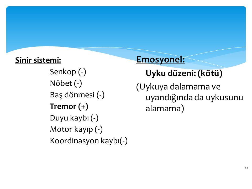 18 Sinir sistemi: Senkop (-) Nöbet (-) Baş dönmesi (-) Tremor (+) Duyu kaybı (-) Motor kayıp (-) Koordinasyon kaybı(-) Emosyonel: Uyku düzeni: (kötü)