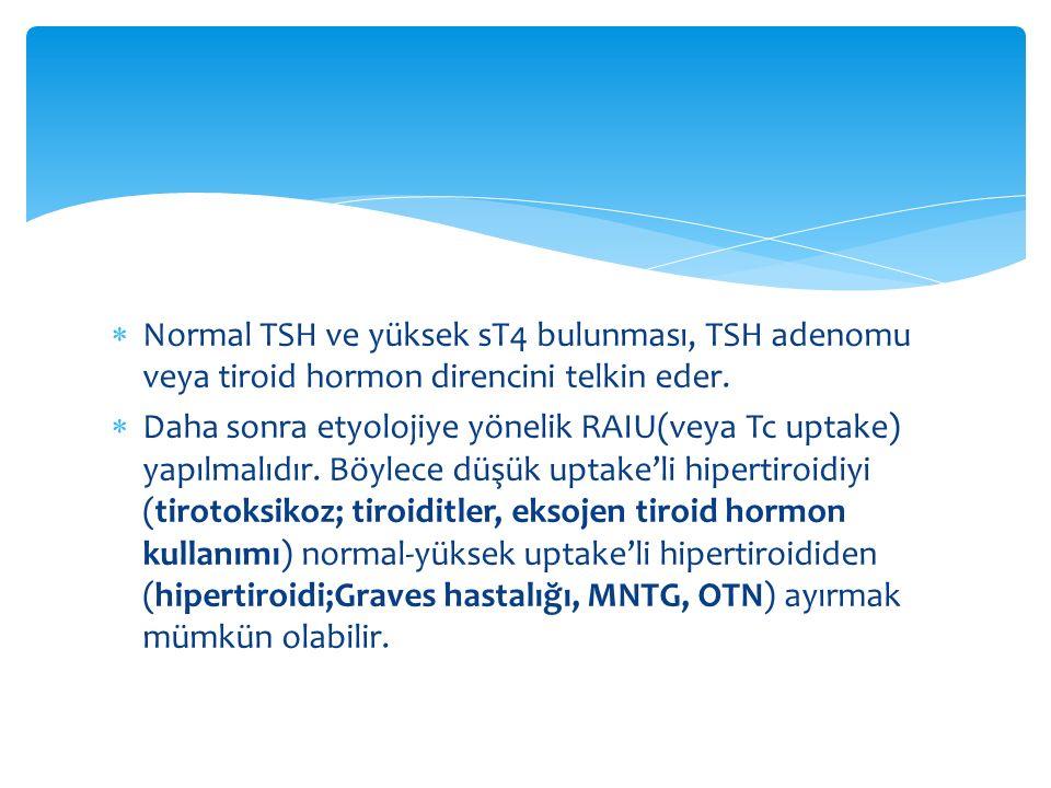  Normal TSH ve yüksek sT4 bulunması, TSH adenomu veya tiroid hormon direncini telkin eder.  Daha sonra etyolojiye yönelik RAIU(veya Tc uptake) yapıl