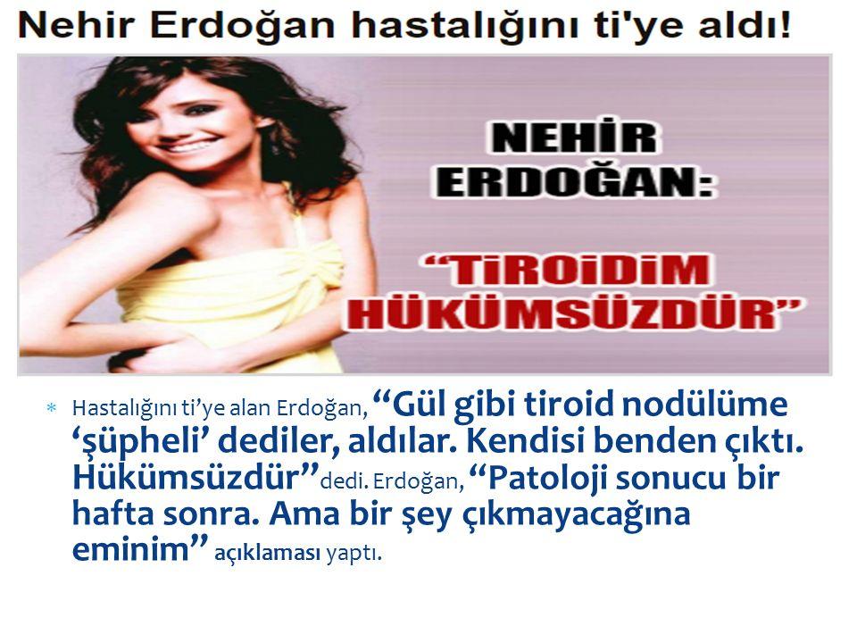 """ Hastalığını ti'ye alan Erdoğan, """"Gül gibi tiroid nodülüme 'şüpheli' dediler, aldılar. Kendisi benden çıktı. Hükümsüzdür"""" dedi. Erdoğan, """"Patoloji so"""
