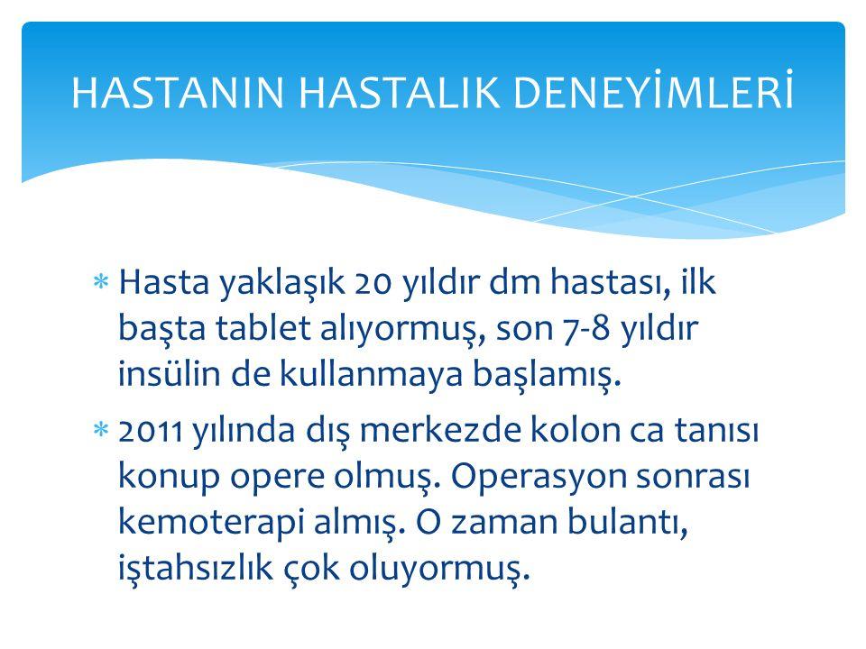  Hasta yaklaşık 20 yıldır dm hastası, ilk başta tablet alıyormuş, son 7-8 yıldır insülin de kullanmaya başlamış.  2011 yılında dış merkezde kolon ca