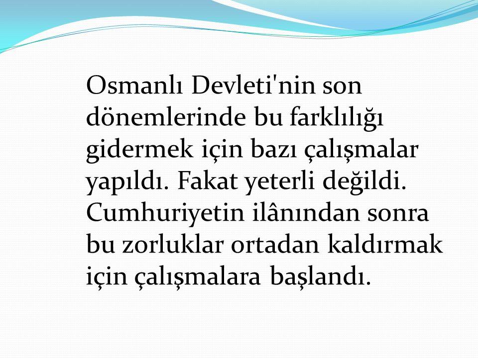 Osmanlı Devleti'nin son dönemlerinde bu farklılığı gidermek için bazı çalışmalar yapıldı. Fakat yeterli değildi. Cumhuriyetin ilânından sonra bu zorlu