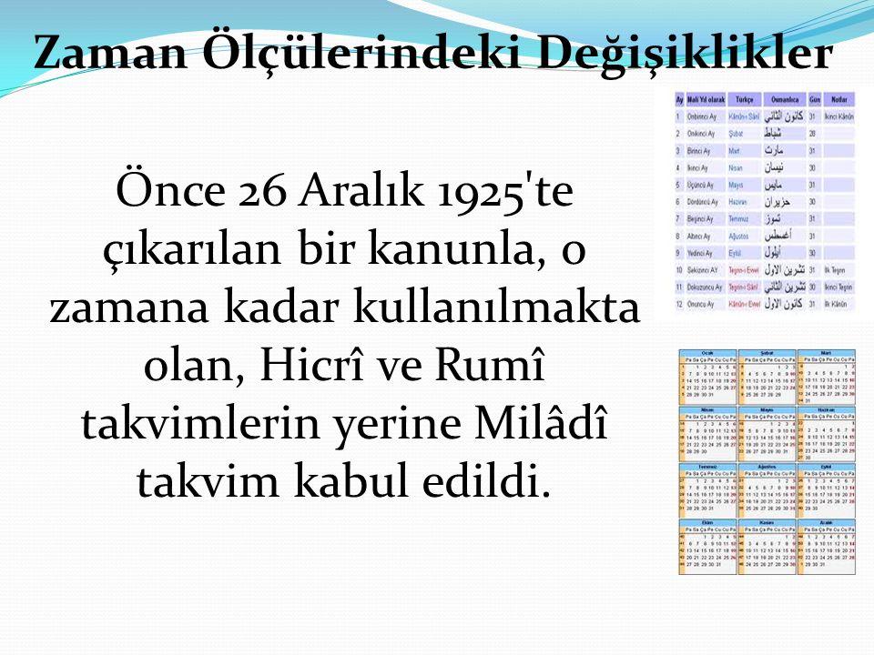 Zaman Ölçülerindeki Değişiklikler Önce 26 Aralık 1925 te çıkarılan bir kanunla, o zamana kadar kullanılmakta olan, Hicrî ve Rumî takvimlerin yerine Milâdî takvim kabul edildi.