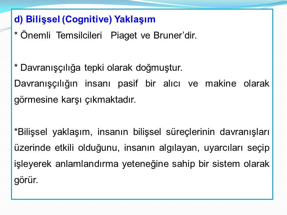 d) Bilişsel (Cognitive) Yaklaşım * Önemli Temsilcileri Piaget ve Bruner'dir. * Davranışçılığa tepki olarak doğmuştur. Davranışçılığın insanı pasif bir