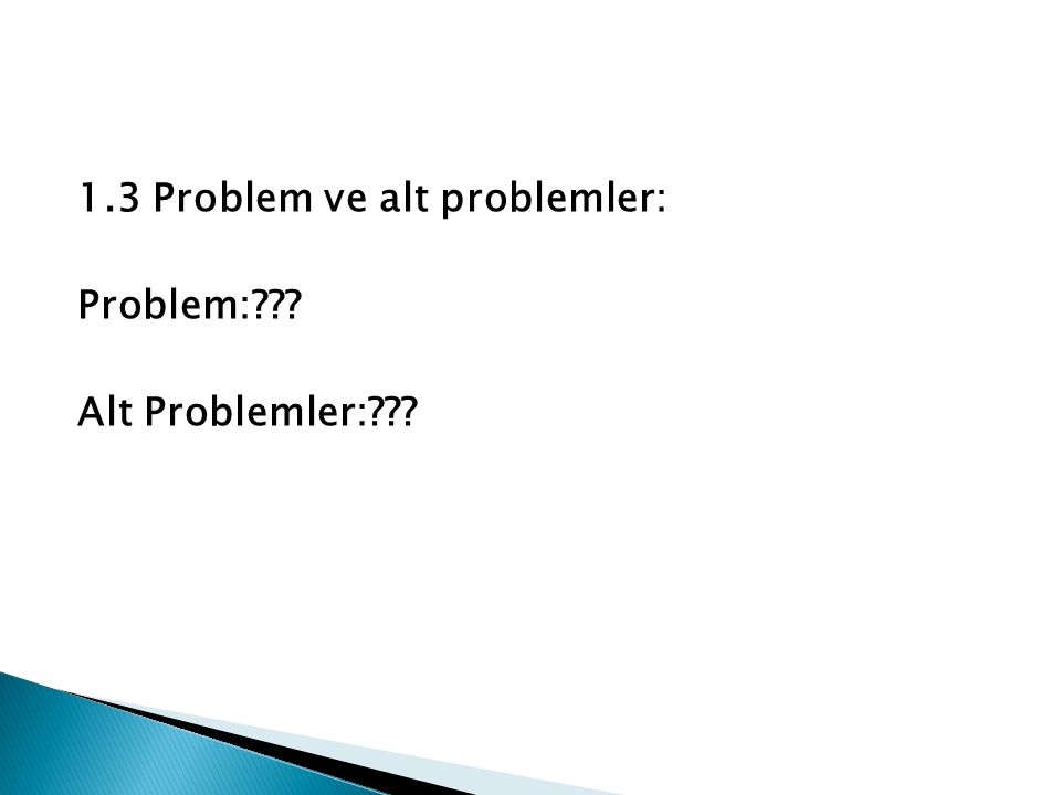 1.3 Problem ve alt problemler: Problem:??? Alt Problemler:???