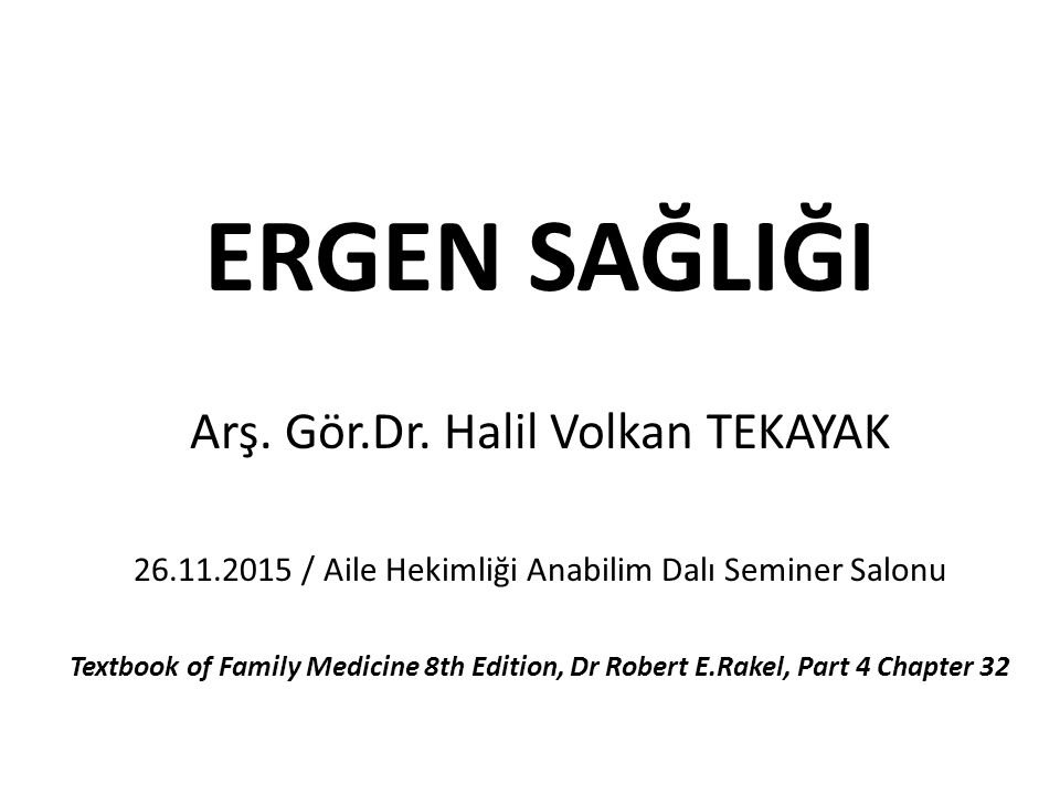 ERGEN SAĞLIĞI Arş. Gör.Dr. Halil Volkan TEKAYAK 26.11.2015 / Aile Hekimliği Anabilim Dalı Seminer Salonu Textbook of Family Medicine 8th Edition, Dr R