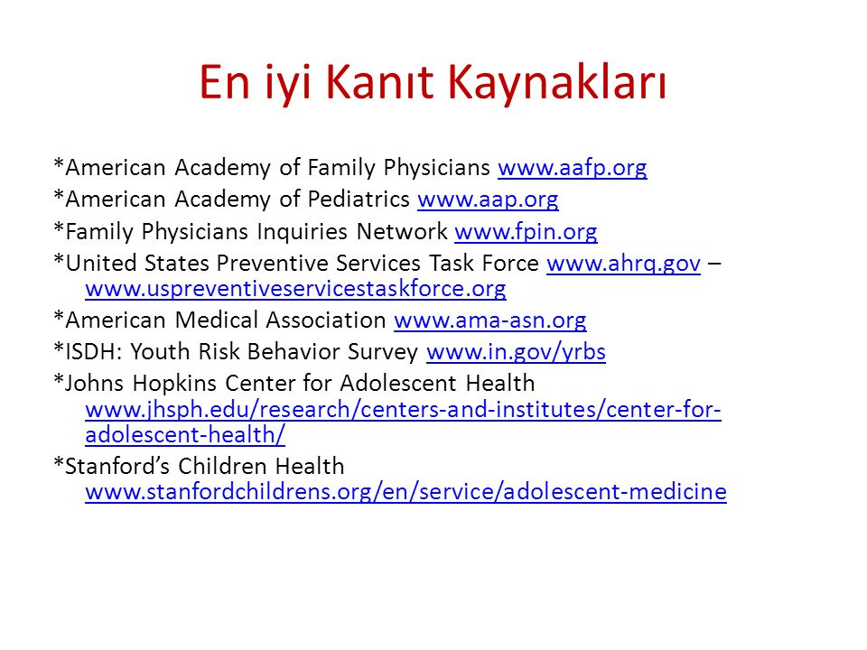 En iyi Kanıt Kaynakları *American Academy of Family Physicians www.aafp.orgwww.aafp.org *American Academy of Pediatrics www.aap.orgwww.aap.org *Family Physicians Inquiries Network www.fpin.orgwww.fpin.org *United States Preventive Services Task Force www.ahrq.gov – www.uspreventiveservicestaskforce.orgwww.ahrq.gov www.uspreventiveservicestaskforce.org *American Medical Association www.ama-asn.orgwww.ama-asn.org *ISDH: Youth Risk Behavior Survey www.in.gov/yrbswww.in.gov/yrbs *Johns Hopkins Center for Adolescent Health www.jhsph.edu/research/centers-and-institutes/center-for- adolescent-health/ www.jhsph.edu/research/centers-and-institutes/center-for- adolescent-health/ *Stanford's Children Health www.stanfordchildrens.org/en/service/adolescent-medicine www.stanfordchildrens.org/en/service/adolescent-medicine