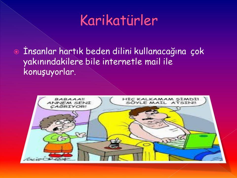 İnsanlar hartık beden dilini kullanacağına çok yakınındakilere bile internetle mail ile konuşuyorlar.