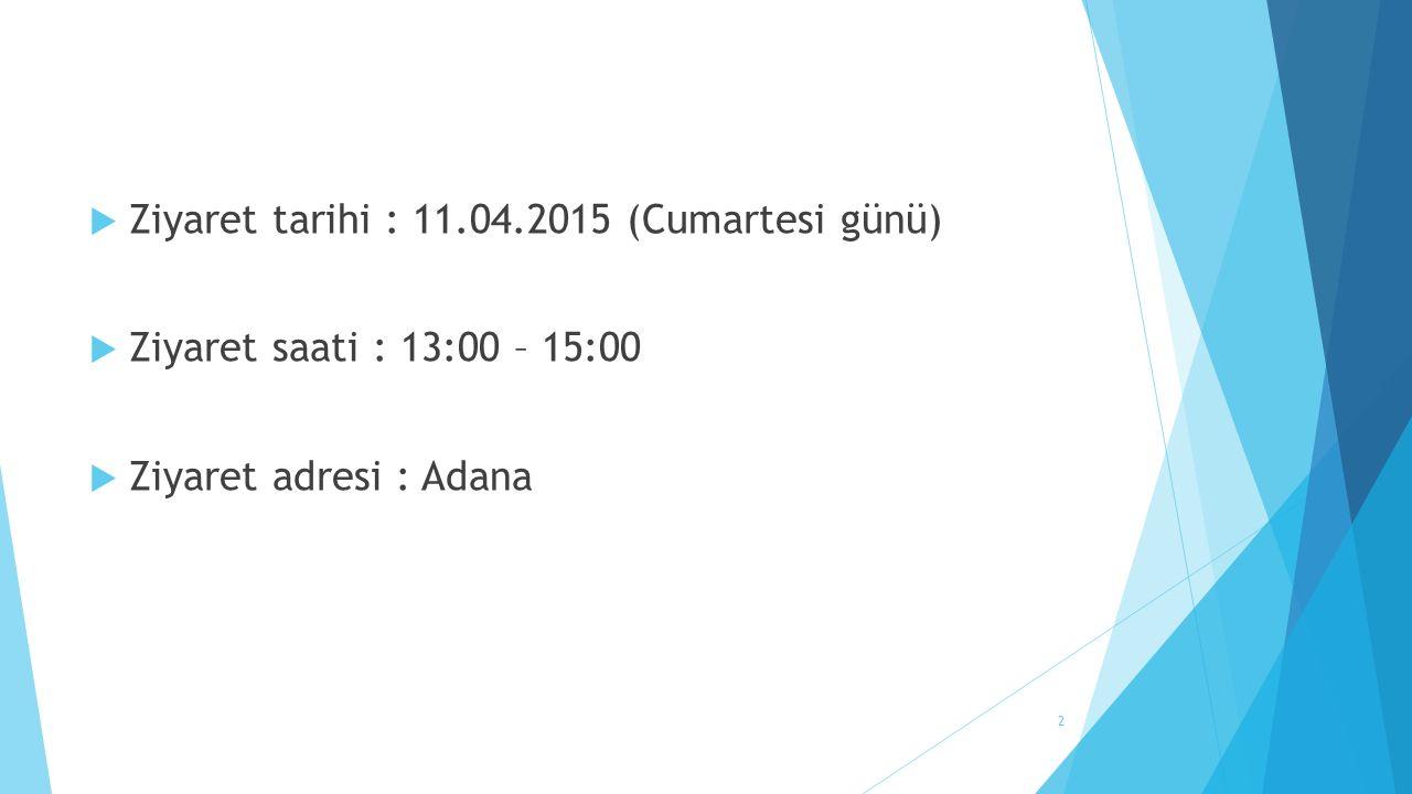  Ziyaret tarihi : 11.04.2015 (Cumartesi günü)  Ziyaret saati : 13:00 – 15:00  Ziyaret adresi : Adana 2