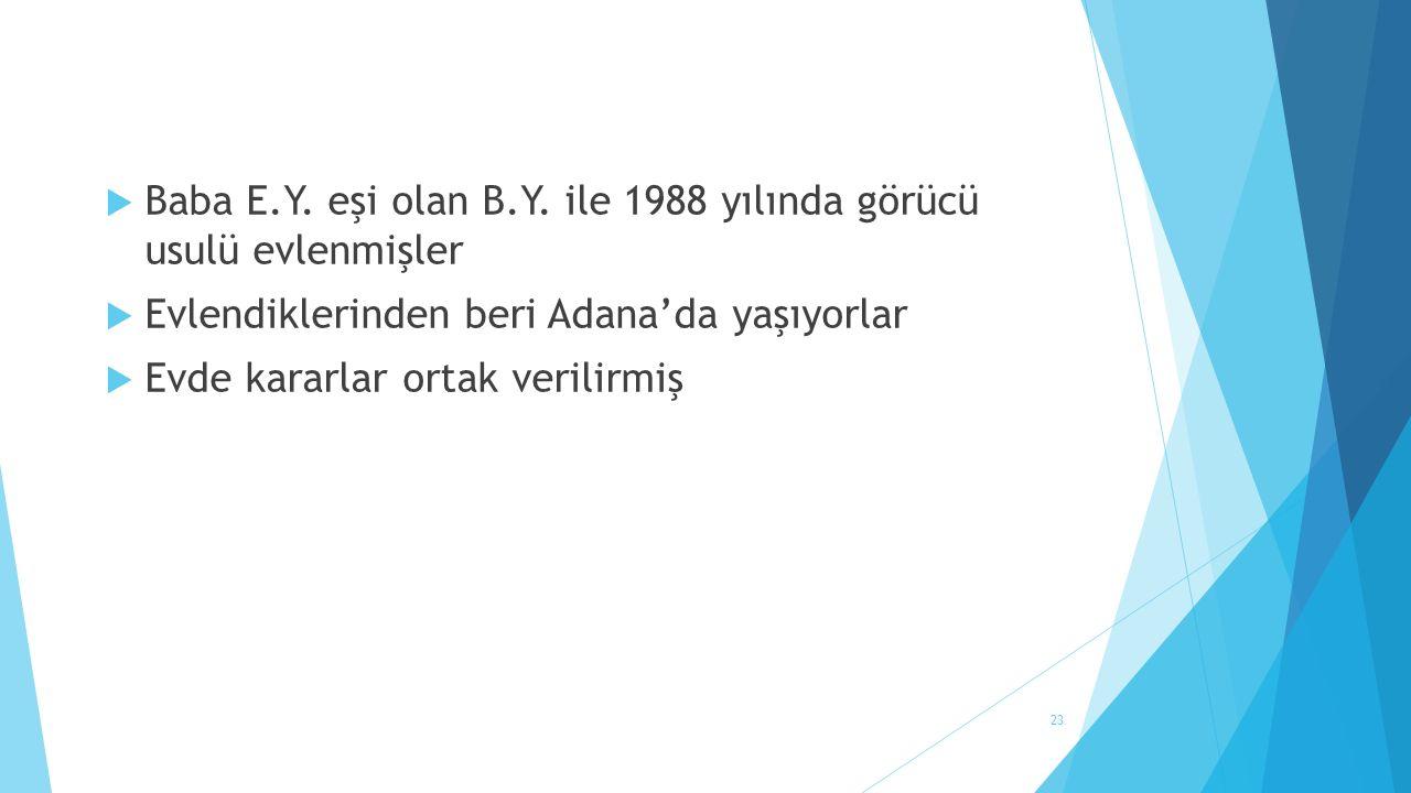 23  Baba E.Y. eşi olan B.Y. ile 1988 yılında görücü usulü evlenmişler  Evlendiklerinden beri Adana'da yaşıyorlar  Evde kararlar ortak verilirmiş
