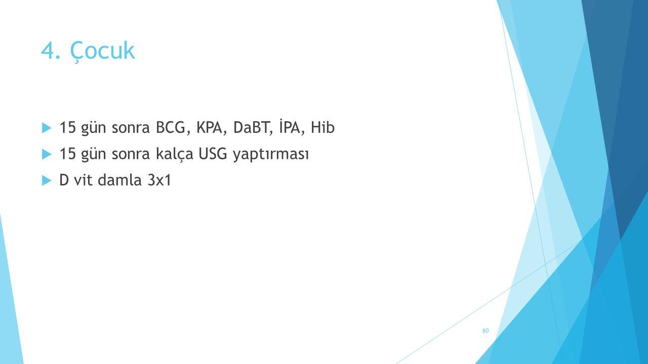 4. Çocuk  15 gün sonra BCG, KPA, DaBT, İPA, Hib  15 gün sonra kalça USG yaptırması  D vit damla 3x1 60