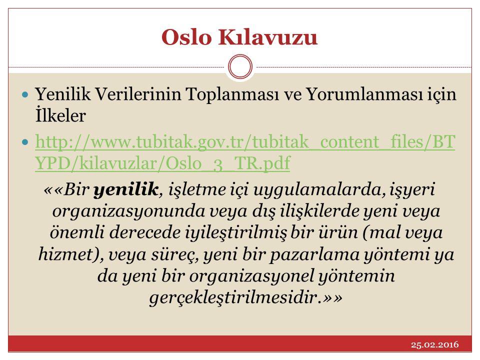 Oslo Kılavuzu Yenilik Verilerinin Toplanması ve Yorumlanması için İlkeler http://www.tubitak.gov.tr/tubitak_content_files/BT YPD/kilavuzlar/Oslo_3_TR.pdf http://www.tubitak.gov.tr/tubitak_content_files/BT YPD/kilavuzlar/Oslo_3_TR.pdf ««Bir yenilik, işletme içi uygulamalarda, işyeri organizasyonunda veya dış ilişkilerde yeni veya önemli derecede iyileştirilmiş bir ürün (mal veya hizmet), veya süreç, yeni bir pazarlama yöntemi ya da yeni bir organizasyonel yöntemin gerçekleştirilmesidir.»» 25.02.2016