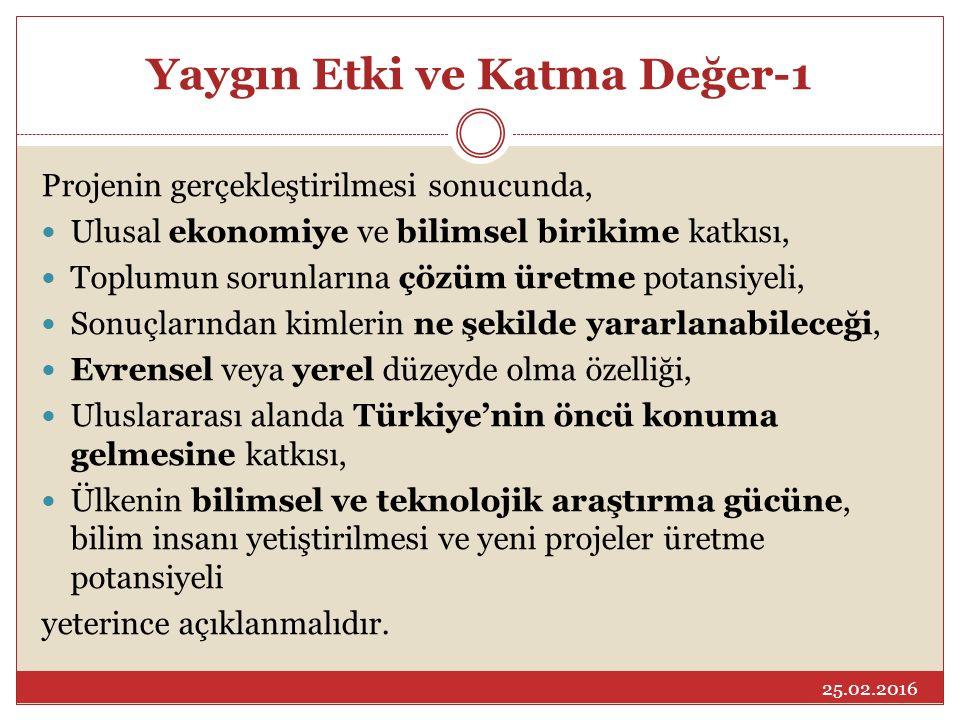 Yaygın Etki ve Katma Değer-1 Projenin gerçekleştirilmesi sonucunda, Ulusal ekonomiye ve bilimsel birikime katkısı, Toplumun sorunlarına çözüm üretme potansiyeli, Sonuçlarından kimlerin ne şekilde yararlanabileceği, Evrensel veya yerel düzeyde olma özelliği, Uluslararası alanda Türkiye'nin öncü konuma gelmesine katkısı, Ülkenin bilimsel ve teknolojik araştırma gücüne, bilim insanı yetiştirilmesi ve yeni projeler üretme potansiyeli yeterince açıklanmalıdır.