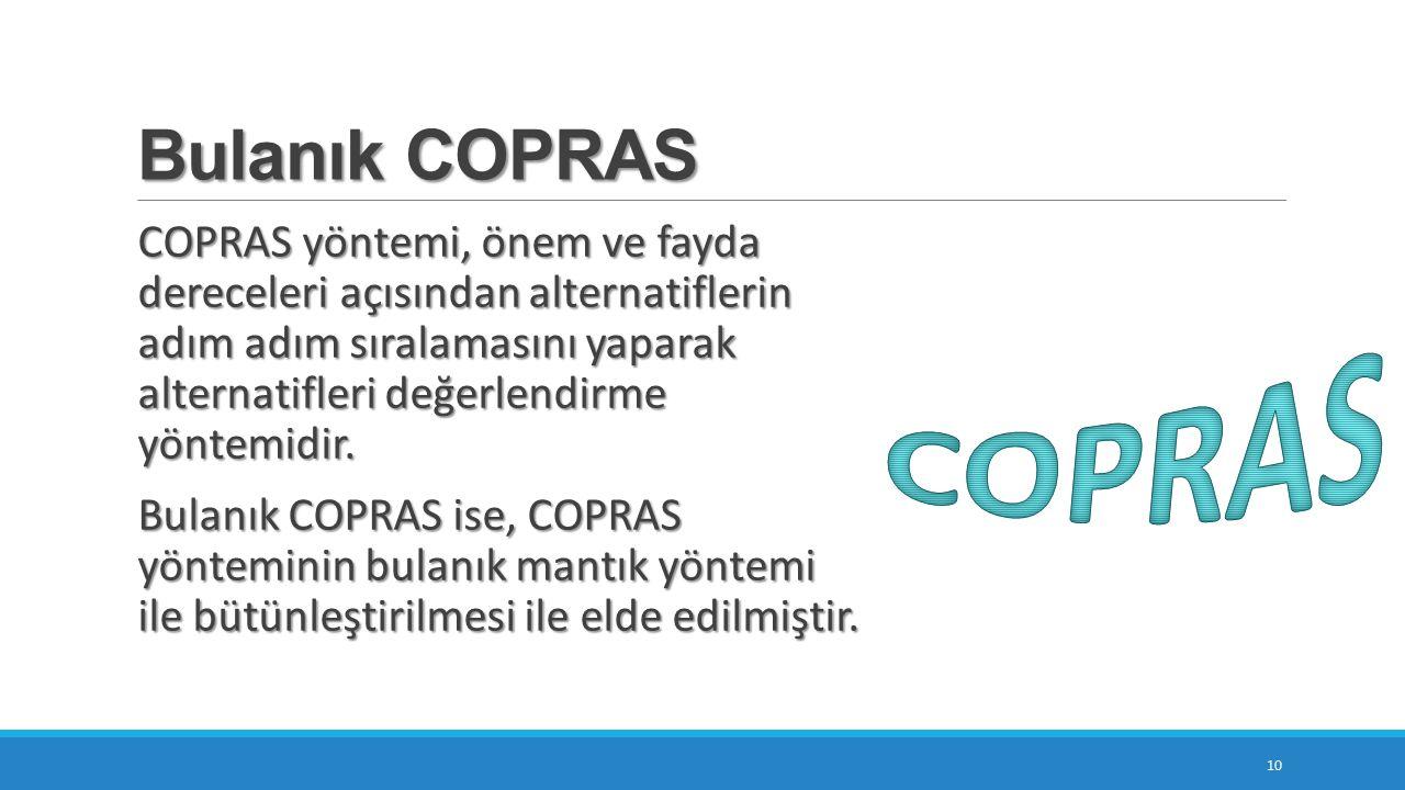 Bulanık COPRAS 10 COPRAS yöntemi, önem ve fayda dereceleri açısından alternatiflerin adım adım sıralamasını yaparak alternatifleri değerlendirme yöntemidir.