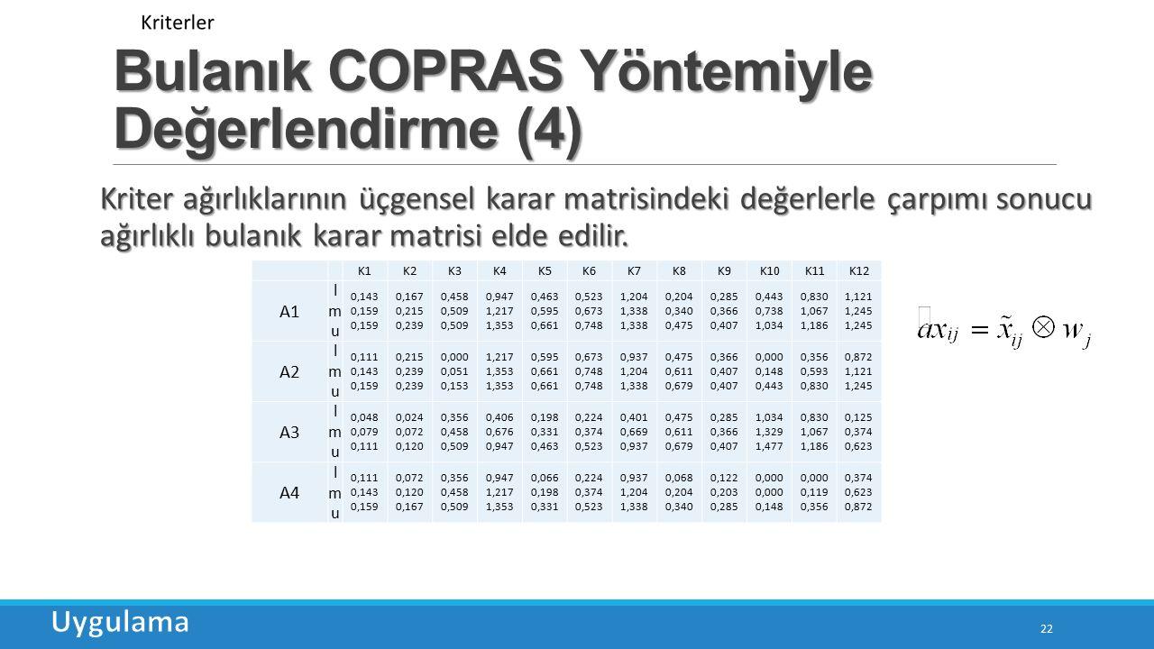 Bulanık COPRAS Yöntemiyle Değerlendirme (4) 22 Kriter ağırlıklarının üçgensel karar matrisindeki değerlerle çarpımı sonucu ağırlıklı bulanık karar matrisi elde edilir.