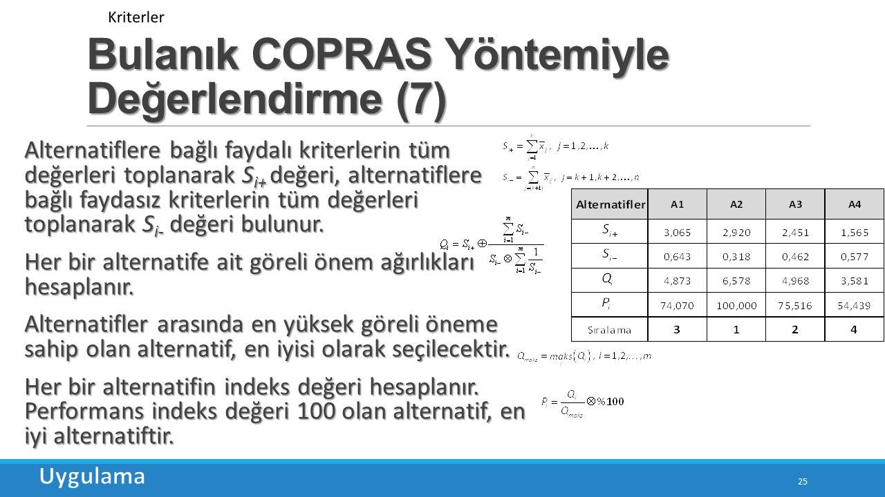 Bulanık COPRAS Yöntemiyle Değerlendirme (7) 25 Alternatiflere bağlı faydalı kriterlerin tüm değerleri toplanarak S i+ değeri, alternatiflere bağlı faydasız kriterlerin tüm değerleri toplanarak S i- değeri bulunur.