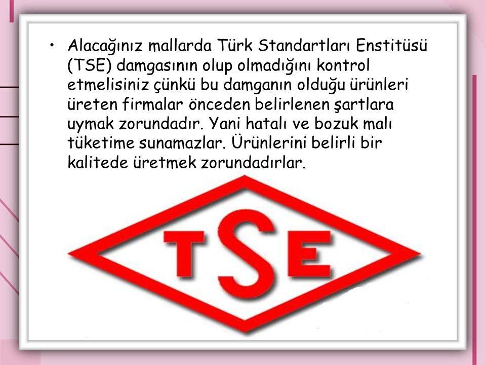 Alacağınız mallarda Türk Standartları Enstitüsü (TSE) damgasının olup olmadığını kontrol etmelisiniz çünkü bu damganın olduğu ürünleri üreten firmalar