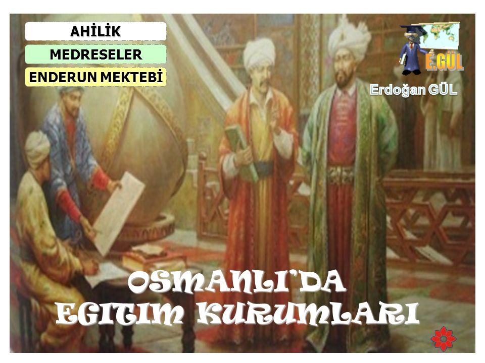 OSMANLI'DA EGITIM KURUMLARI AHİLİK MEDRESELER ENDERUN MEKTEBİ ENDERUN MEKTEBİ