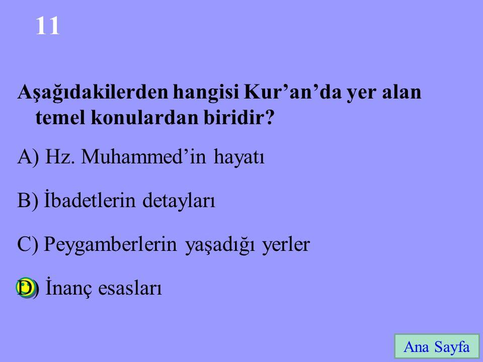 11 Ana Sayfa Aşağıdakilerden hangisi Kur'an'da yer alan temel konulardan biridir? A) Hz. Muhammed'in hayatı B) İbadetlerin detayları C) Peygamberlerin