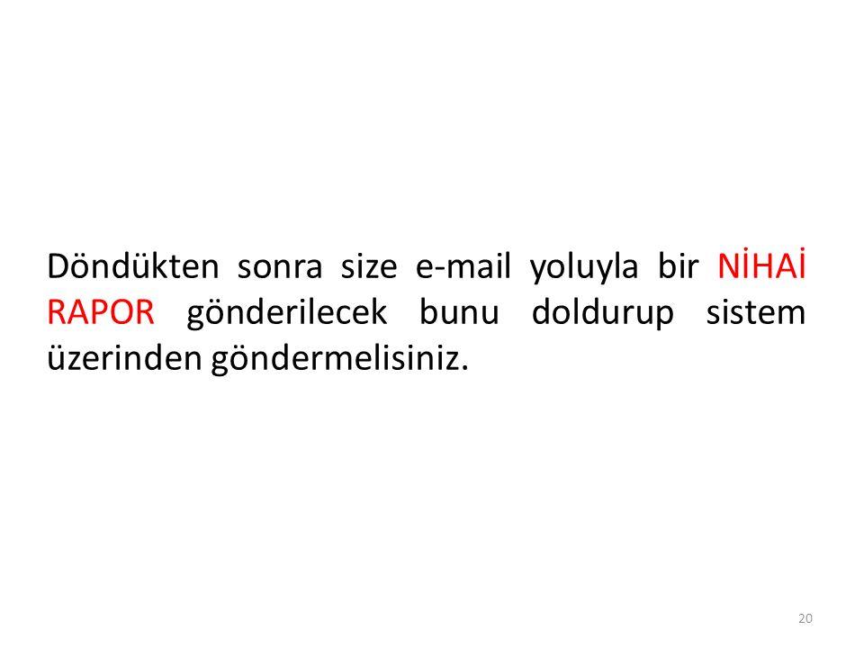 Döndükten sonra size e-mail yoluyla bir NİHAİ RAPOR gönderilecek bunu doldurup sistem üzerinden göndermelisiniz. 20
