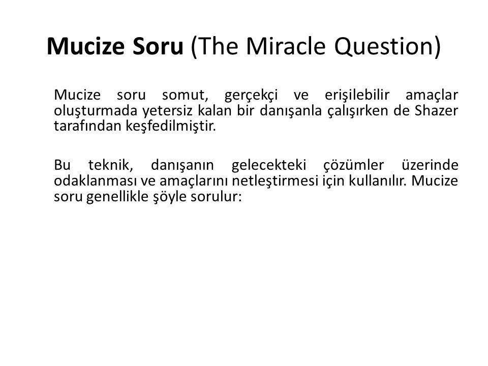 Mucize Soru (The Miracle Question) Mucize soru somut, gerçekçi ve erişilebilir amaçlar oluşturmada yetersiz kalan bir danışanla çalışırken de Shazer t
