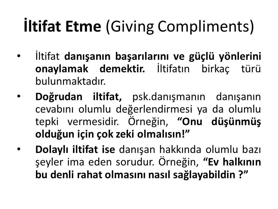 İltifat Etme (Giving Compliments) İltifat danışanın başarılarını ve güçlü yönlerini onaylamak demektir. İltifatın birkaç türü bulunmaktadır. Doğrudan