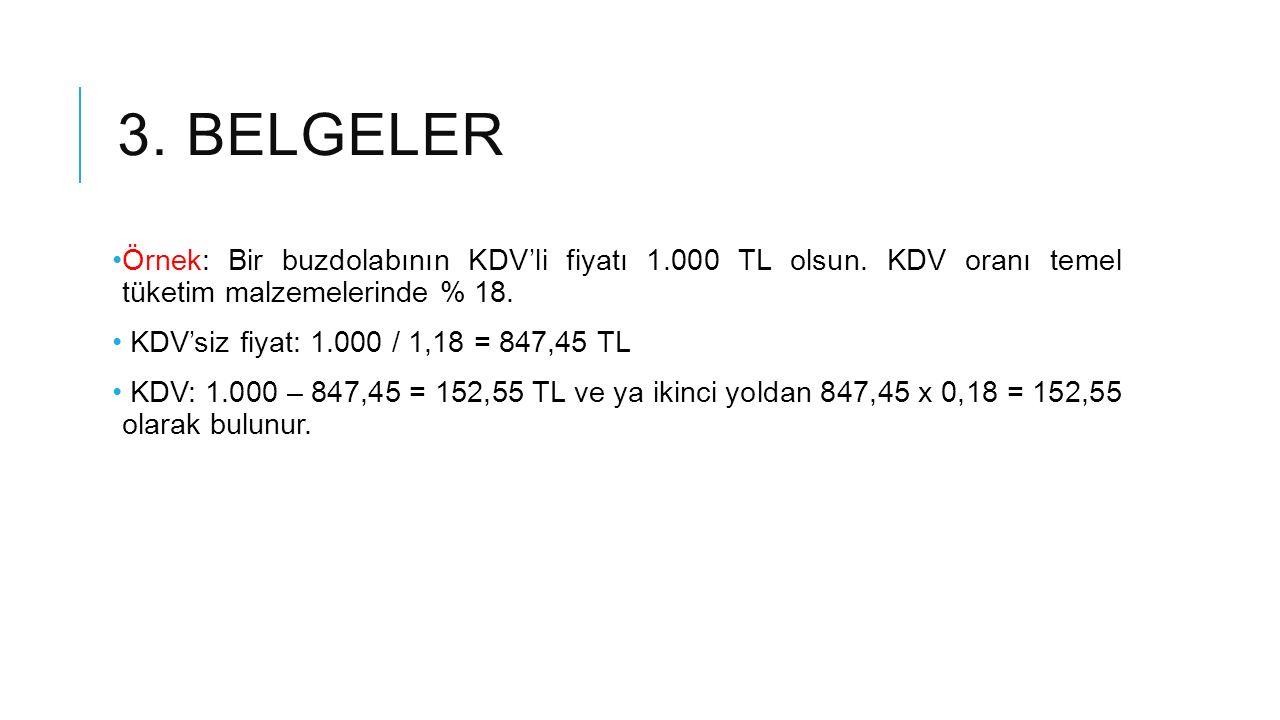 3. BELGELER Örnek: Bir buzdolabının KDV'li fiyatı 1.000 TL olsun. KDV oranı temel tüketim malzemelerinde % 18. KDV'siz fiyat: 1.000 / 1,18 = 847,45 TL