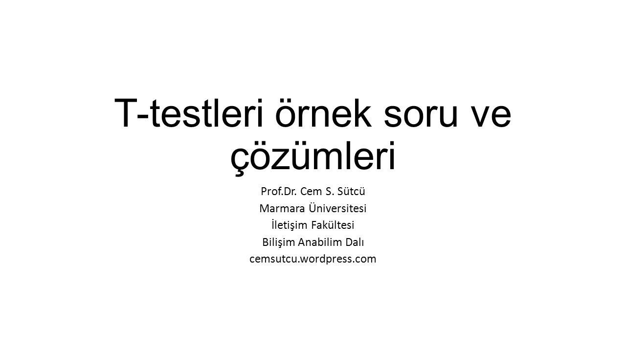 T-testleri örnek soru ve çözümleri Prof.Dr. Cem S. Sütcü Marmara Üniversitesi İletişim Fakültesi Bilişim Anabilim Dalı cemsutcu.wordpress.com