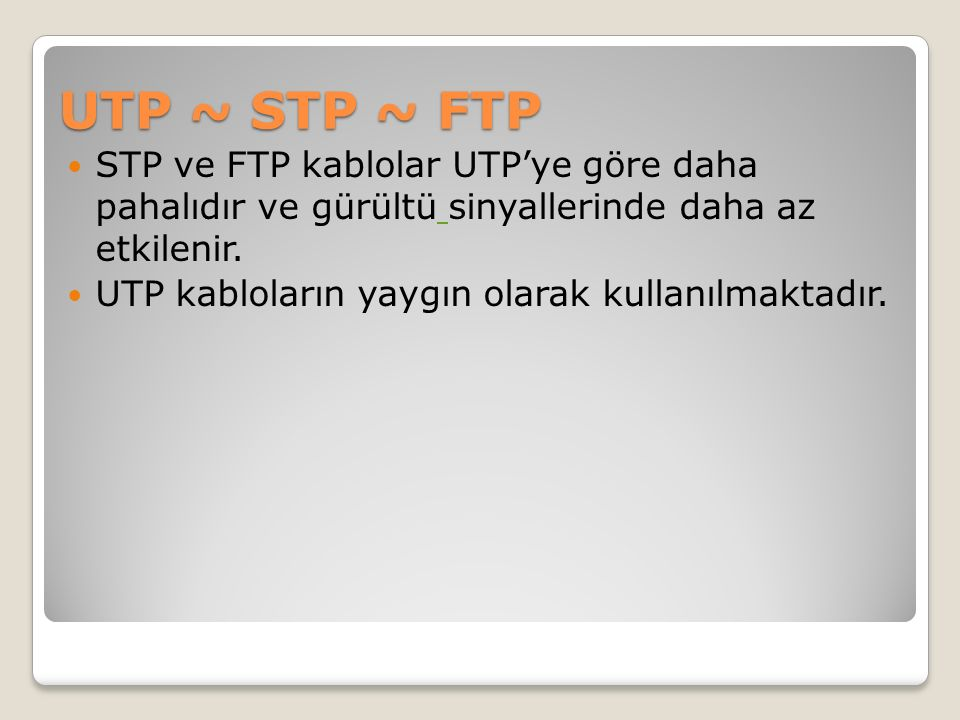 UTP ~ STP ~ FTP STP ve FTP kablolar UTP'ye göre daha pahalıdır ve gürültü sinyallerinde daha az etkilenir. UTP kabloların yaygın olarak kullanılmaktad