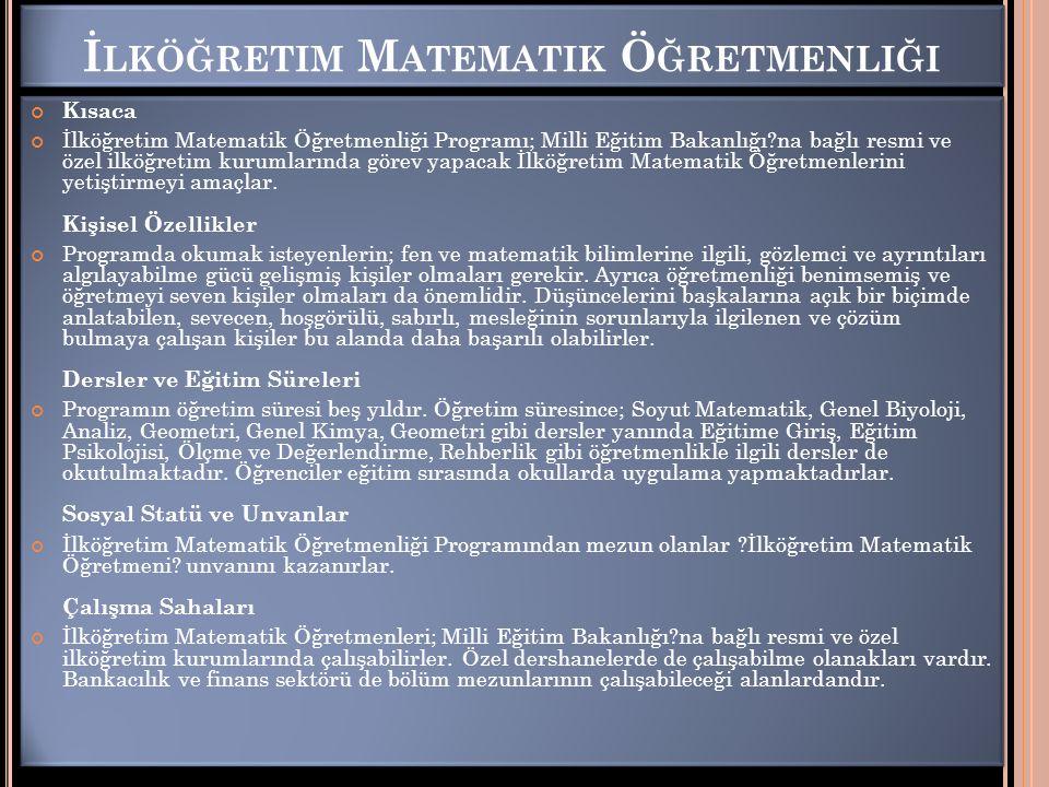 İ LKÖĞRETIM M ATEMATIK Ö ĞRETMENLIĞI Kısaca İlköğretim Matematik Öğretmenliği Programı; Milli Eğitim Bakanlığı?na bağlı resmi ve özel ilköğretim kurumlarında görev yapacak İlköğretim Matematik Öğretmenlerini yetiştirmeyi amaçlar.