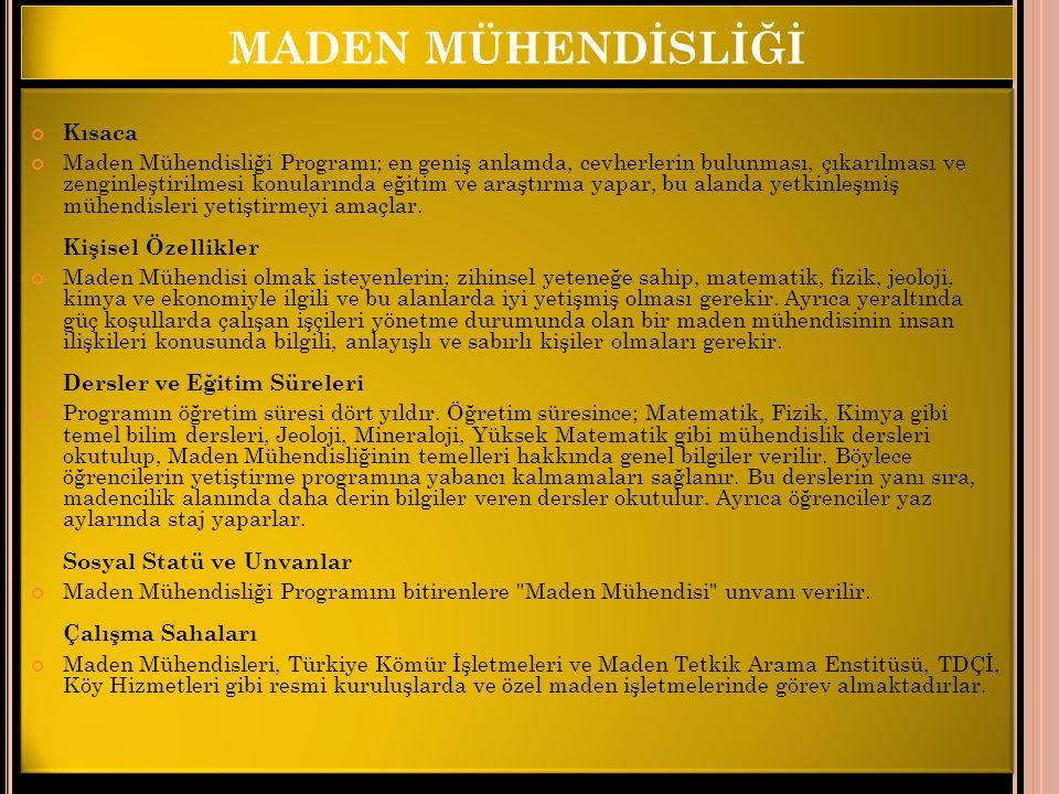 MADEN MÜHENDİSLİĞİ Kısaca Maden Mühendisliği Programı; en geniş anlamda, cevherlerin bulunması, çıkarılması ve zenginleştirilmesi konularında eğitim v