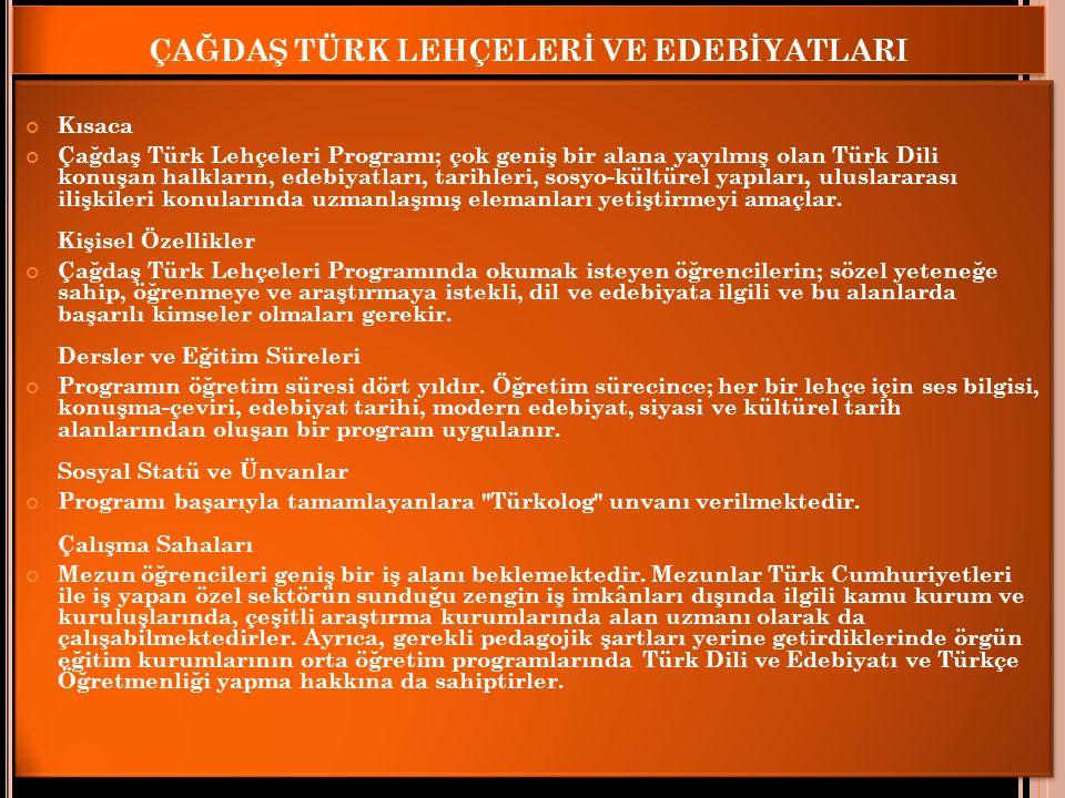 ÇAĞDAŞ TÜRK LEHÇELERİ VE EDEBİYATLARI Kısaca Çağdaş Türk Lehçeleri Programı; çok geniş bir alana yayılmış olan Türk Dili konuşan halkların, edebiyatları, tarihleri, sosyo-kültürel yapıları, uluslararası ilişkileri konularında uzmanlaşmış elemanları yetiştirmeyi amaçlar.