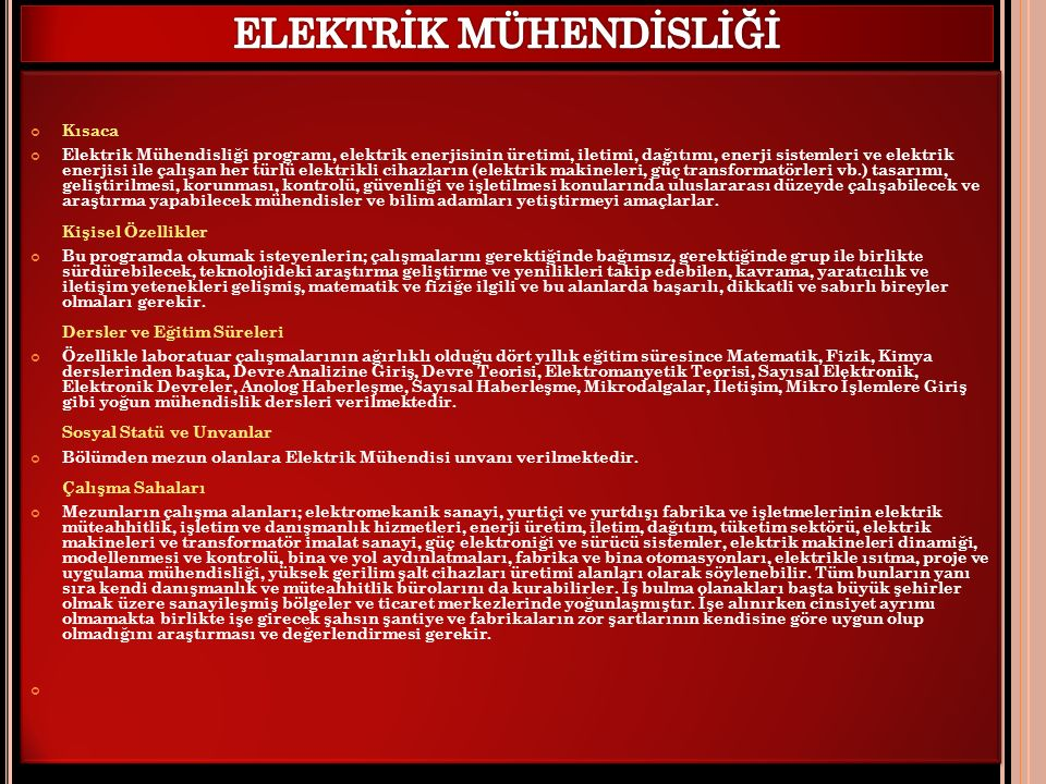 Kısaca Elektrik Mühendisliği programı, elektrik enerjisinin üretimi, iletimi, dağıtımı, enerji sistemleri ve elektrik enerjisi ile çalışan her türlü elektrikli cihazların (elektrik makineleri, güç transformatörleri vb.) tasarımı, geliştirilmesi, korunması, kontrolü, güvenliği ve işletilmesi konularında uluslararası düzeyde çalışabilecek ve araştırma yapabilecek mühendisler ve bilim adamları yetiştirmeyi amaçlarlar.