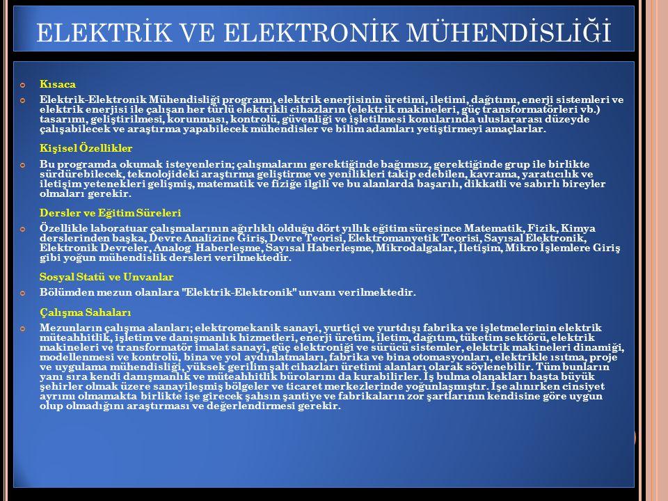 ELEKTRİK VE ELEKTRONİK MÜHENDİSLİĞİ Kısaca Elektrik-Elektronik Mühendisliği programı, elektrik enerjisinin üretimi, iletimi, dağıtımı, enerji sistemleri ve elektrik enerjisi ile çalışan her türlü elektrikli cihazların (elektrik makineleri, güç transformatörleri vb.) tasarımı, geliştirilmesi, korunması, kontrolü, güvenliği ve işletilmesi konularında uluslararası düzeyde çalışabilecek ve araştırma yapabilecek mühendisler ve bilim adamları yetiştirmeyi amaçlarlar.